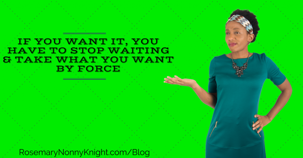 If You Want It, You Have To Stop Waiting