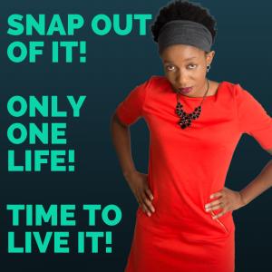 Snap OutOfIt!OnlyOneLifeTime ToLiveIT