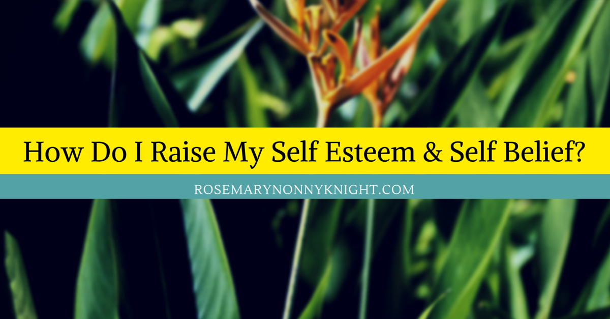 How Do I Raise my self-esteem & self belief?  Here's 5 ways