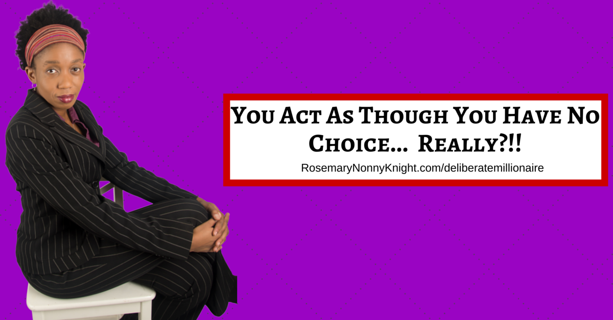 You act as though you have no choice…