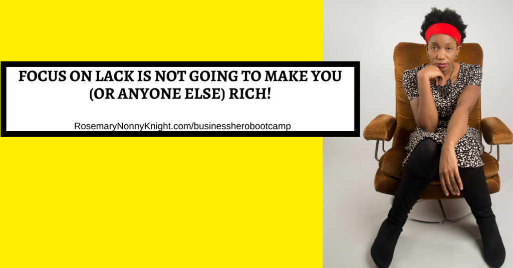 FOCUS ON LACK IS NOT GOING TO MAKE YOU (OR ANYONE ELSE) RICH!