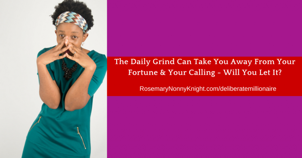 The Daily Grind Can Take You Away From Your Fortune & Your Calling - Will You Let It?