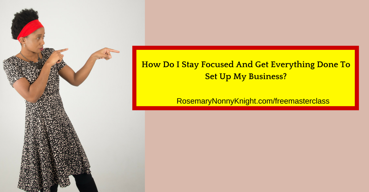 How Do I Stay Focused And Get Everything Done To Set Up My Business?