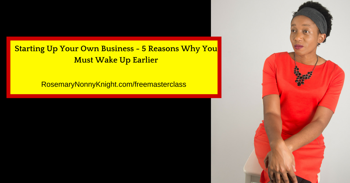 Starting Up Your Own Business - 5 Reasons Why You Must Wake Up Earlier