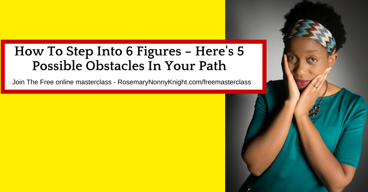 How To Step Into 6 Figures – 5 Obstacles In Your Path!
