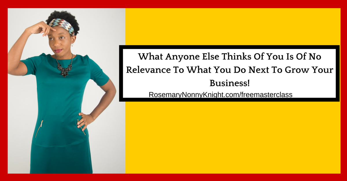 What Anyone Else Thinks Of You Is Of No Relevance To What You Do Next To Grow Your Business!