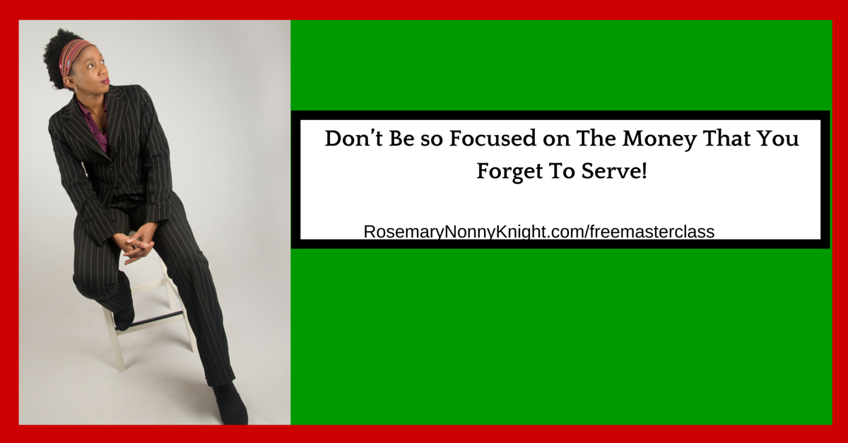 Don't Be so Focused on The Money That You Forget To Serve!