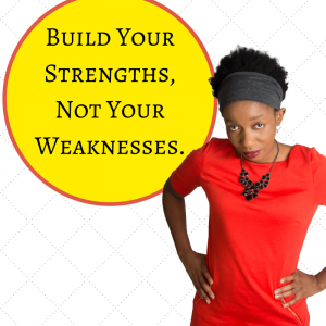 Build your strengths, not your weaknesses