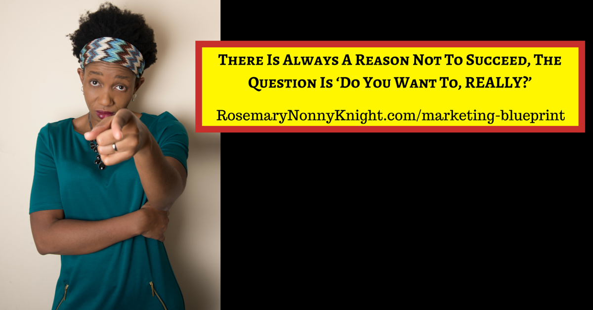 There Is Always A Reason Not To Succeed, The Question Is 'Do You Want To, REALLY?'