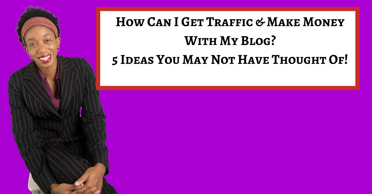 How Can I Get Traffic & Make Money With My Blog? 5 Ideas You May Not Have Thought Of!