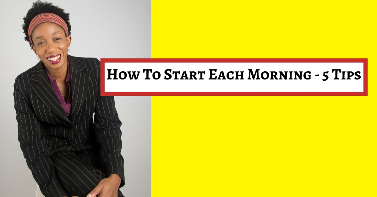 How To Start Each Morning – 5 Tips