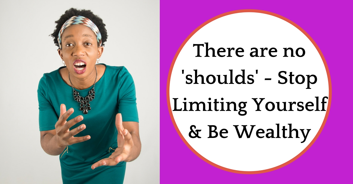 There are no 'shoulds' – Stop Limiting Yourself & Be Wealthy