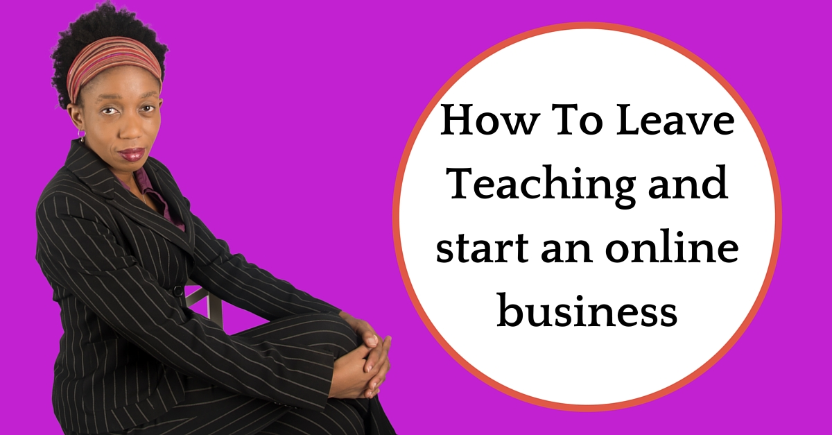 I am leaving teaching to start an online business… How do I do it?