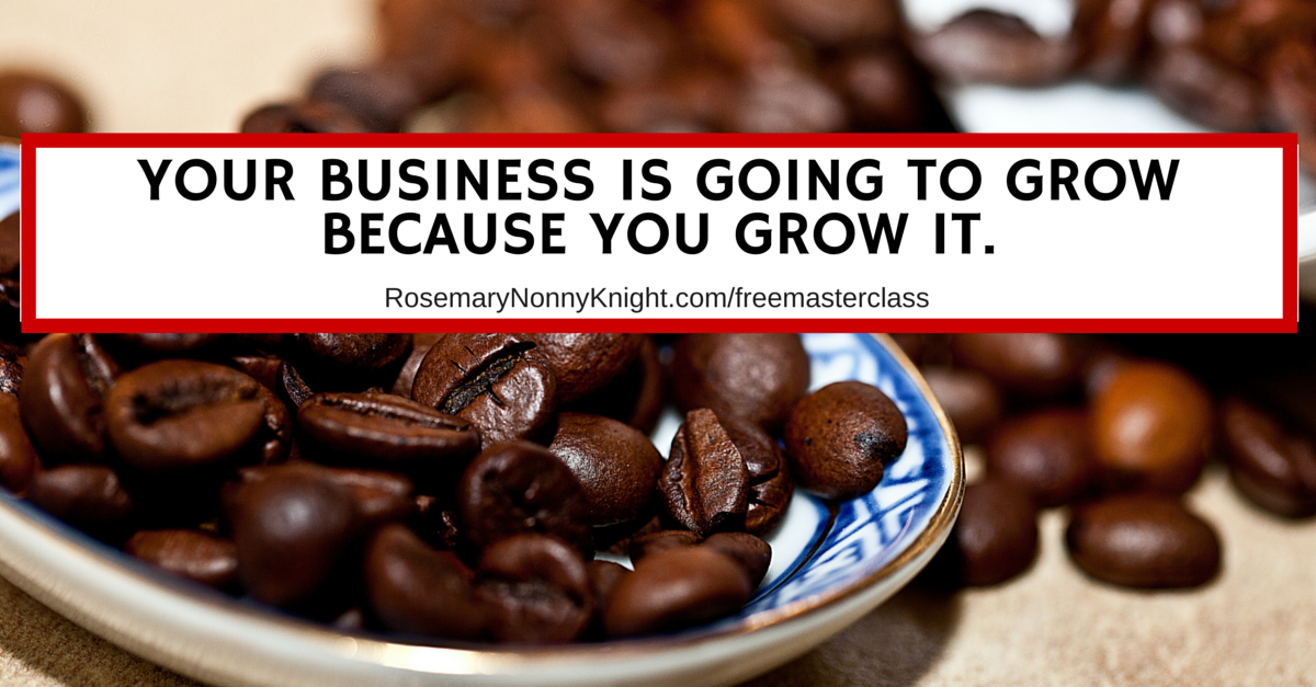 Your business is going to grow because YOU grow it.