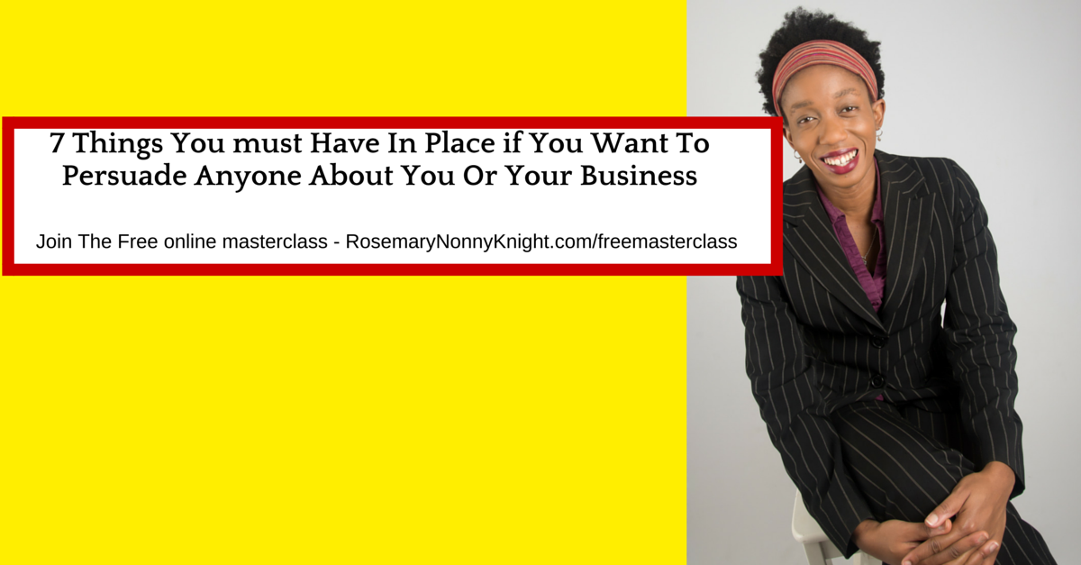 7 Things You must Have In Place if You Want To Persuade Anyone About You Or Your Business