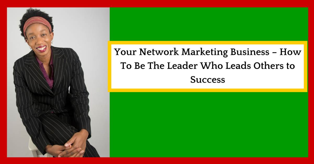 Your Network Marketing Business – How To Be The Leader Who Leads Others to Success