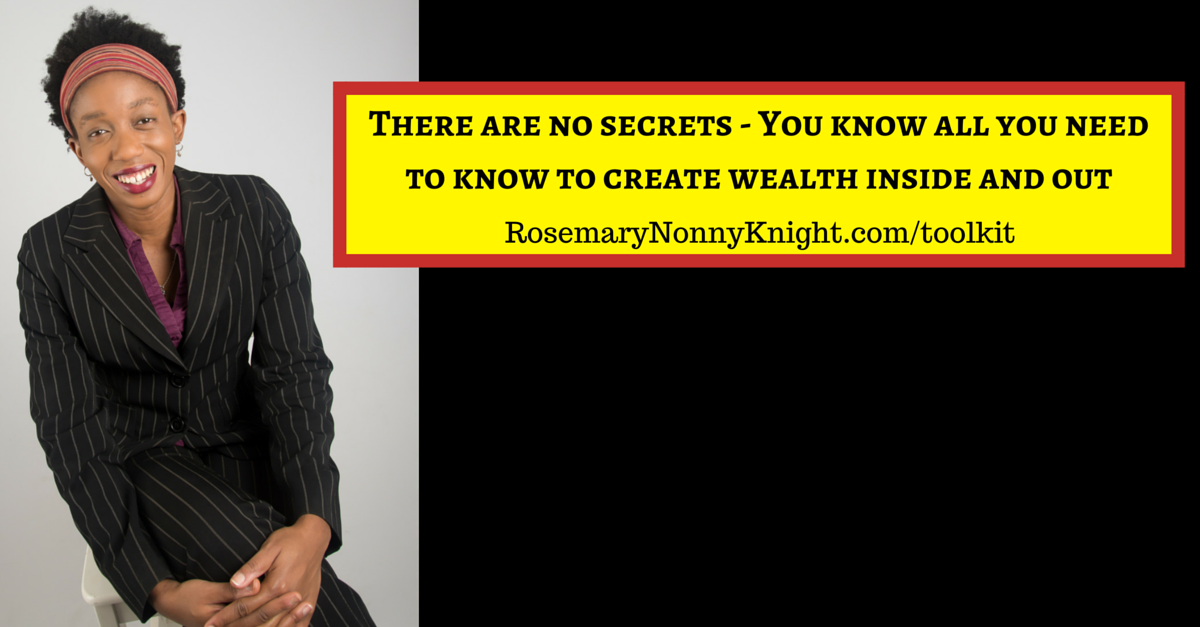There are no secrets – You know all you need to know to create wealth inside and out