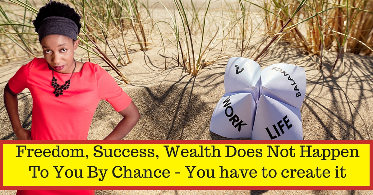 Freedom, Success, wealth does not happen by chance
