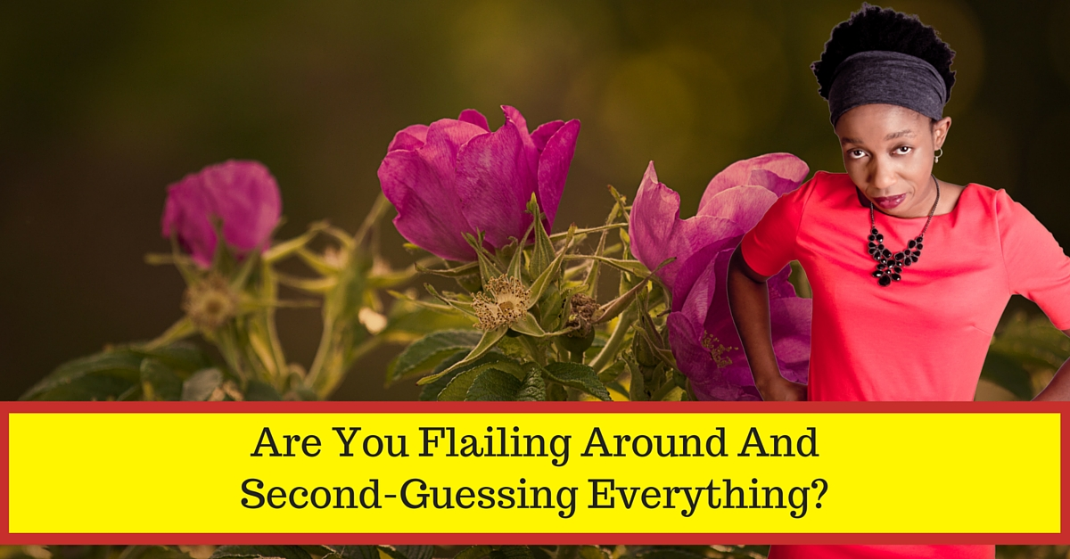 ARE YOU FLAILING AROUND AND SECOND-GUESSING EVERYTHING?