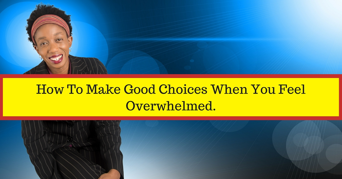 How To Make Good Choices When You Feel Overwhelmed.