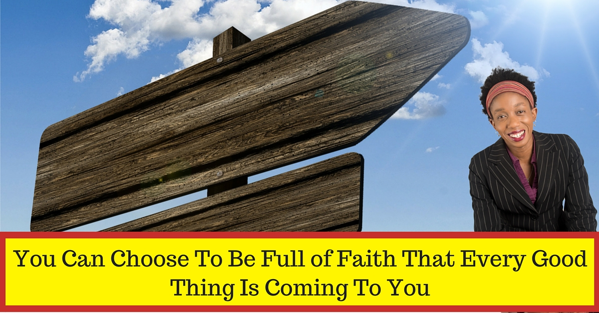 You Can Choose To Be Full Of Faith That Every Good Thing Is Coming To You!
