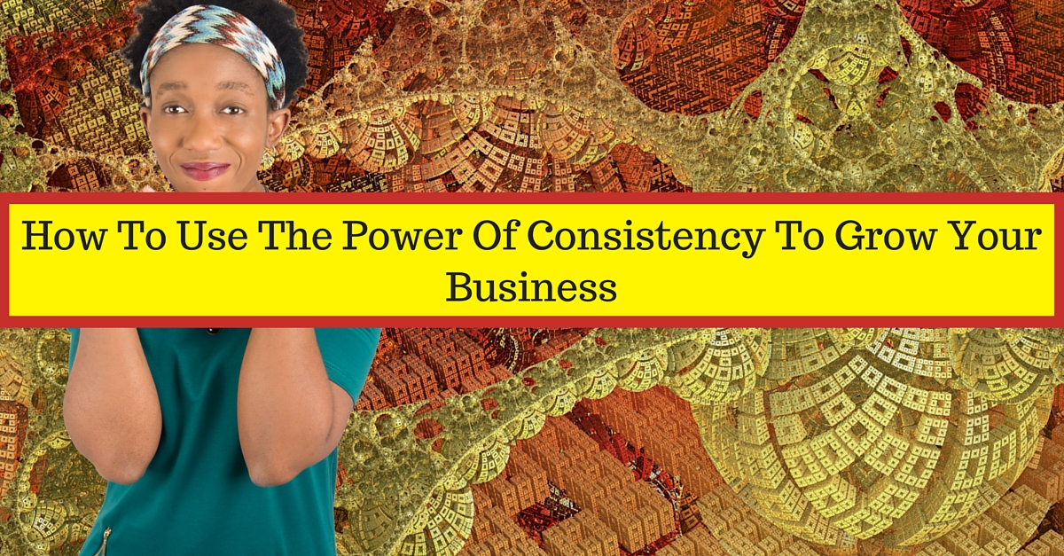 Use The Power OF Consistency To Grow Your Business