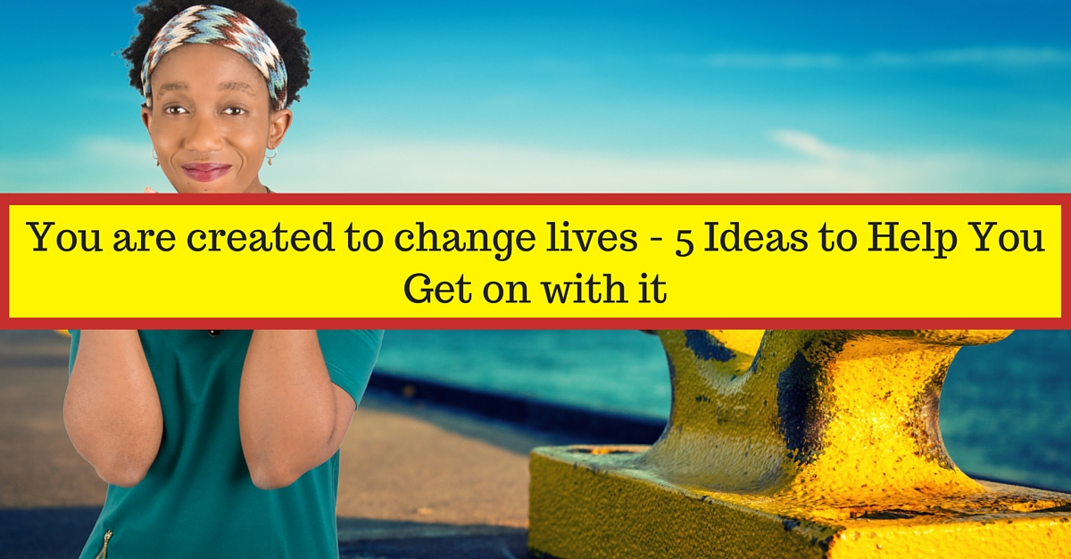 You are created to change lives – 5 Ideas to Help You Get on with it