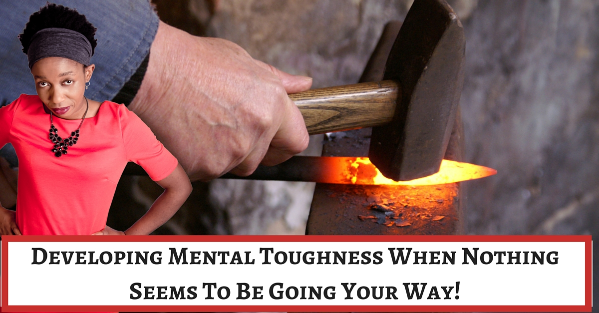 Developing Mental Toughness When Nothing Seems To Be Going Your Way!