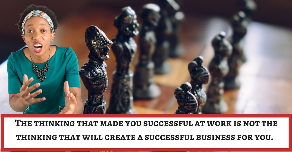 The thinking that made you successful at work is not the thinking that will create a successful business for you.