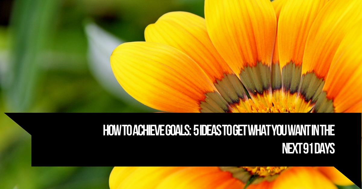 How To Achieve Goals:  5 Ideas To Get What You Want In The Next 91 Days