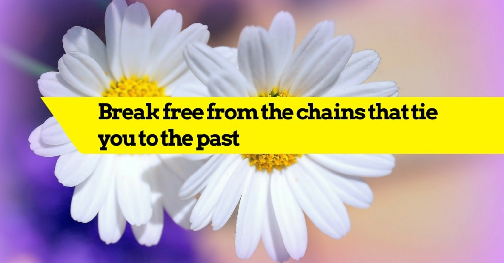 Break free from the chains that tie you to the past