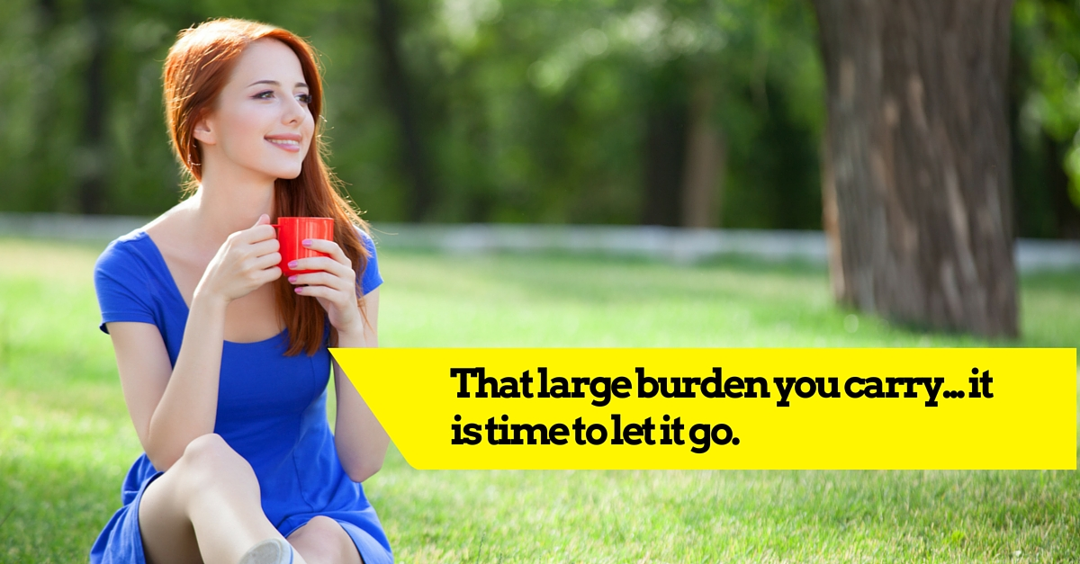 That large burden you carry… it is time to let it go.
