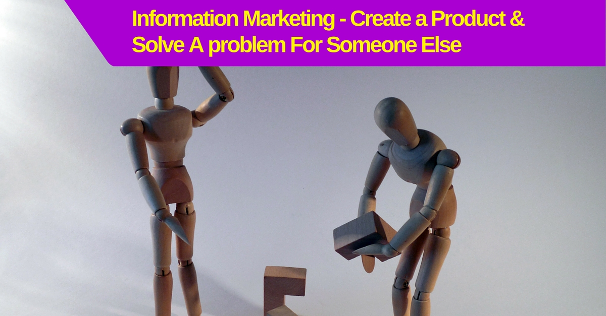Information Marketing – Create a Product & Solve A problem For Someone Else