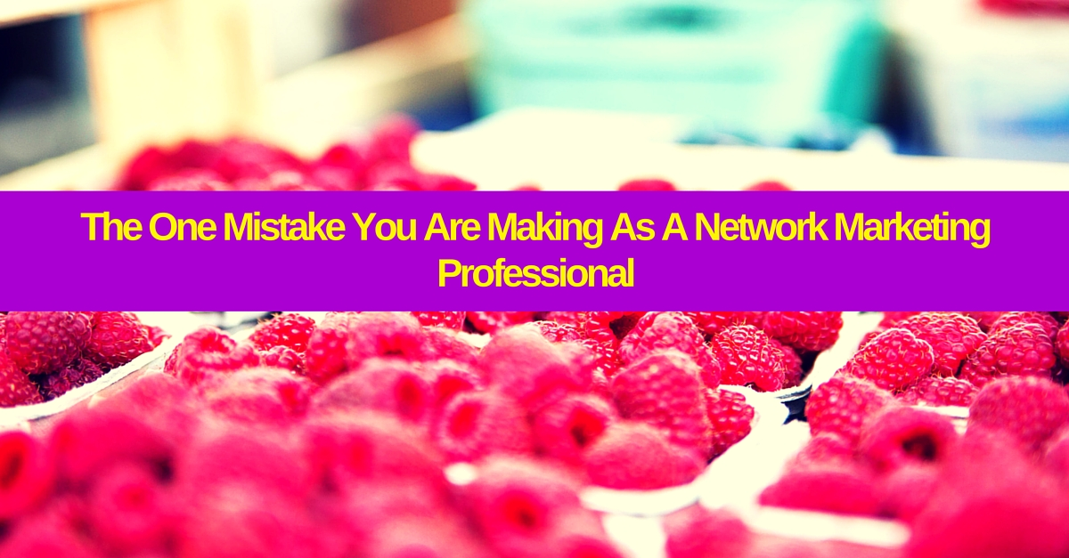 The One Mistake You Are Making As A Network Marketing Professional