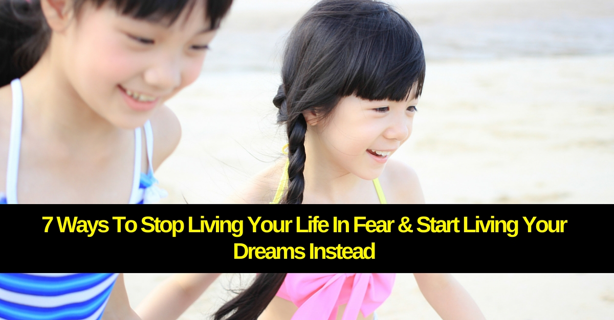 7 Ways To Stop Living Your Life In Fear & Start Living Your Dreams Instead