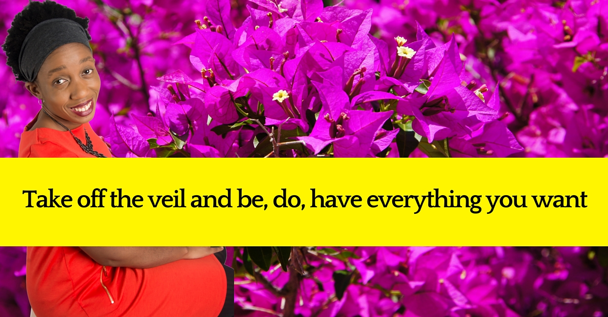 Take off the veil and be, do , have everything you want