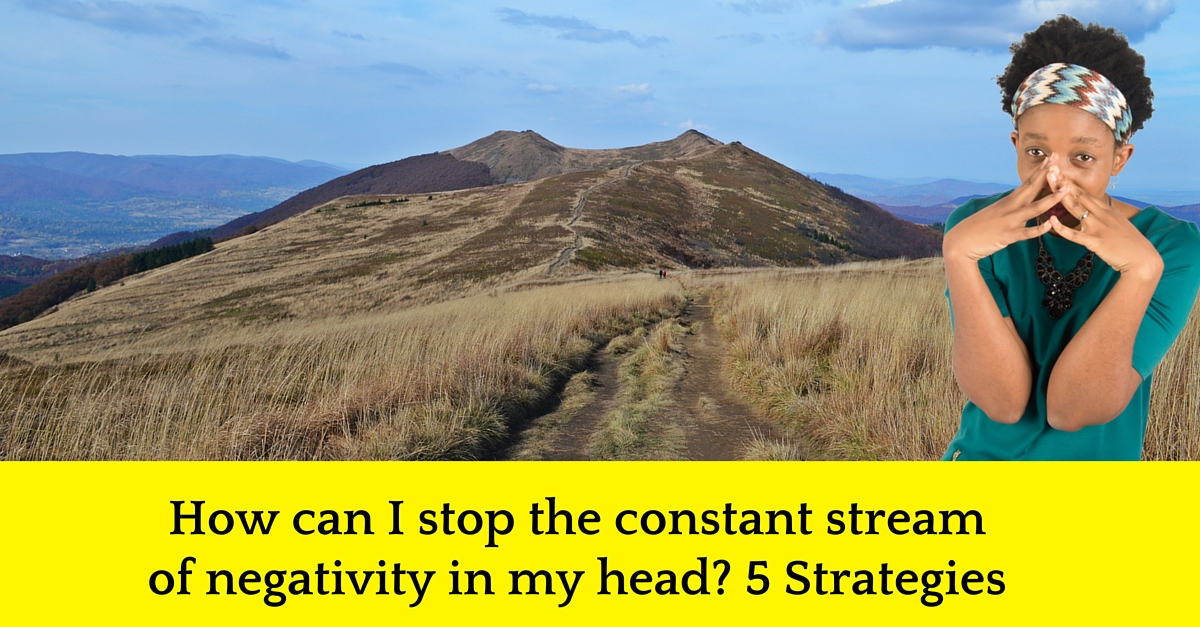 How can I stop the constant stream of negativity in my head? 5 Strategies