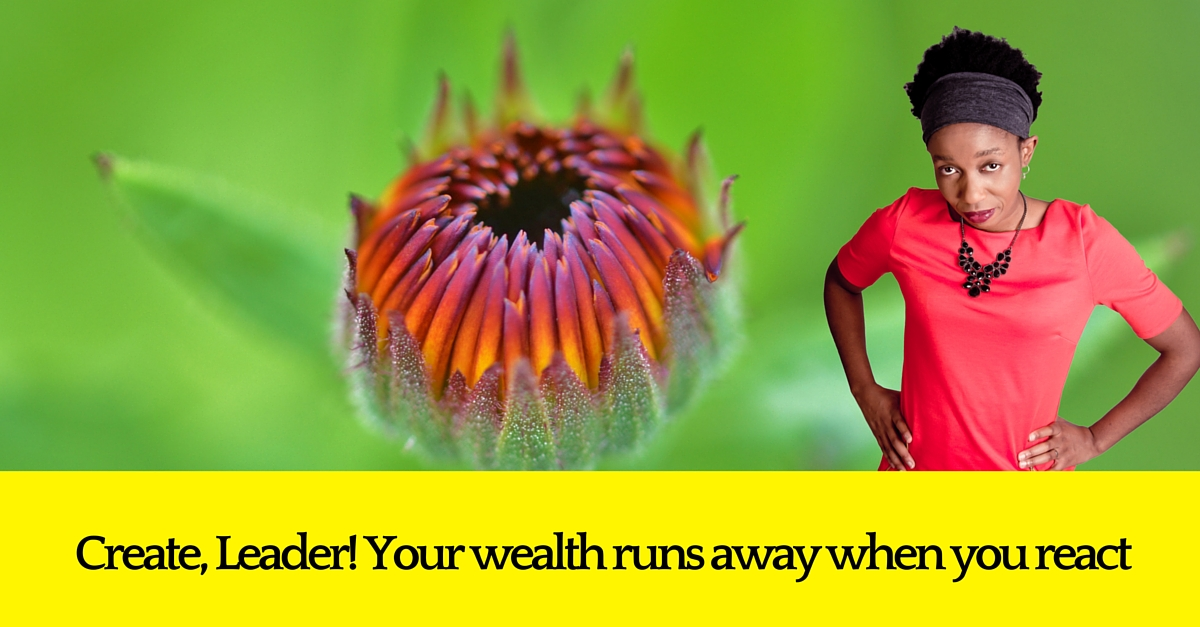 Create Leader!  All this reacting is causing wealth to run from you.