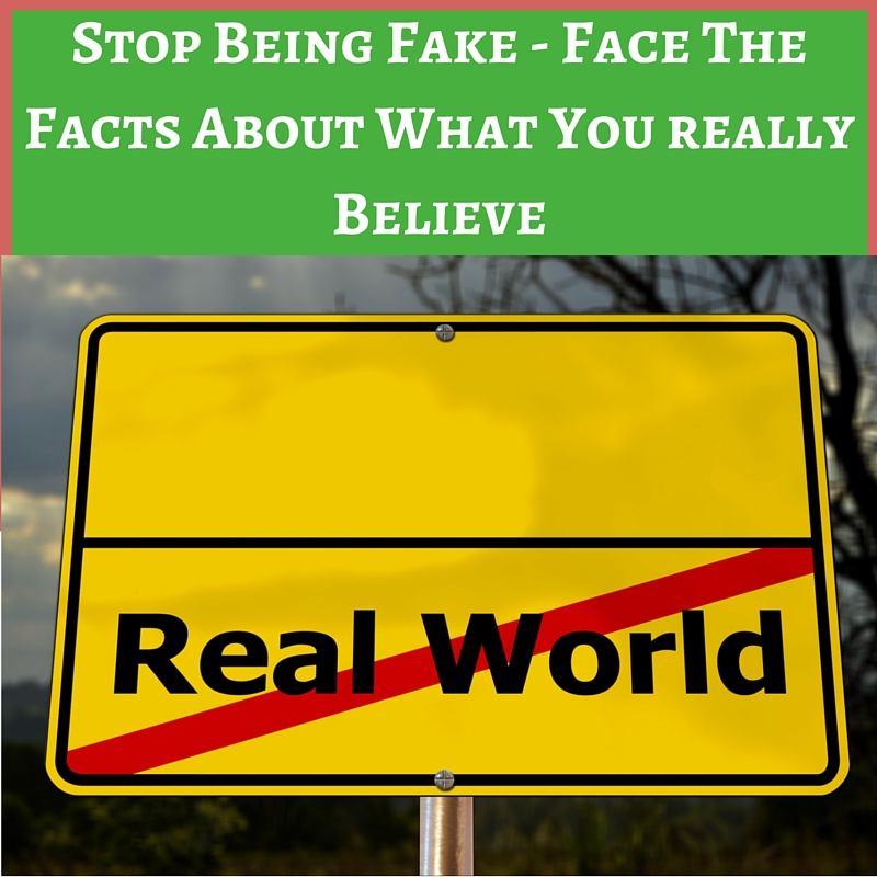 Stop Being Fake - Face The Facts About What You Really believe