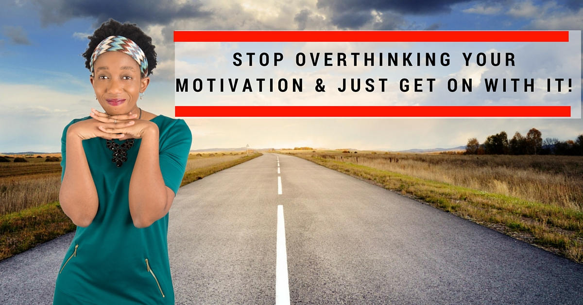 Stop overthinking your motivation & just get on with it!
