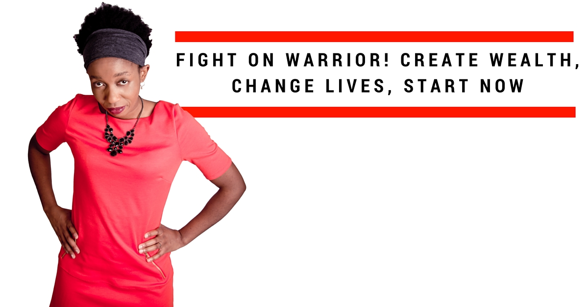 Fight on Warrior! Create Wealth, Change Lives, Start Now