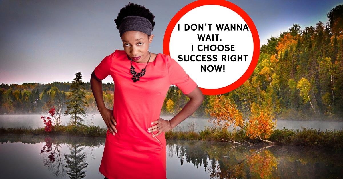 I don't wanna wait.  I choose success right now!