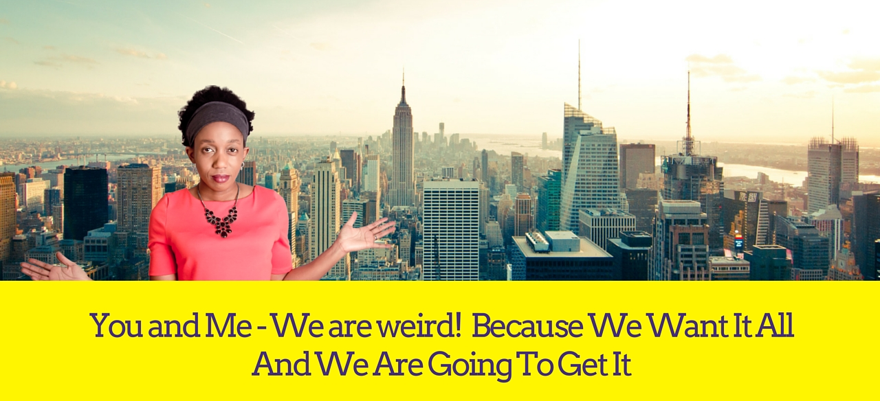 You and Me – We are weird!  Because We Want It All And We Are Going To Get It