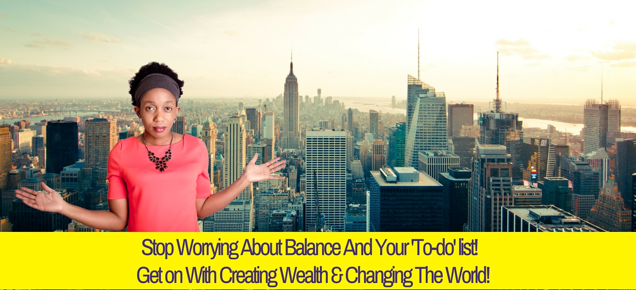 Stop Worrying About Balance And Your 'To-do' list!  Get on With Creating Wealth & Changing The World!