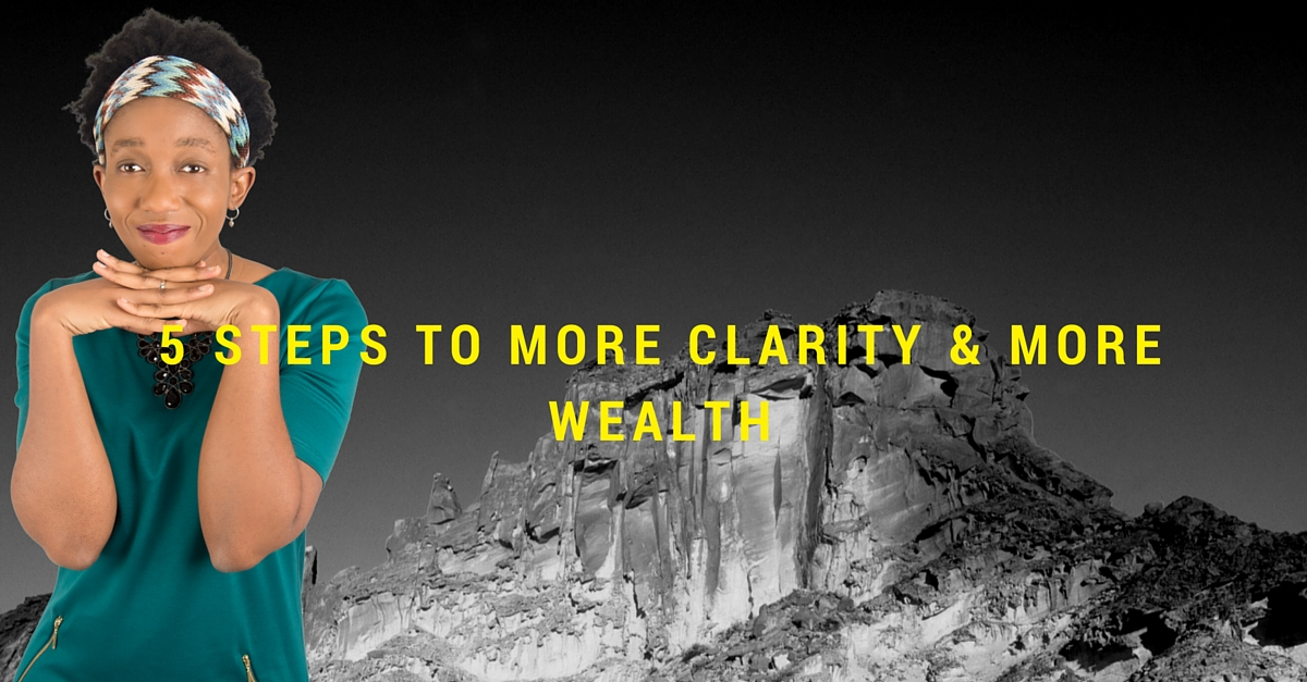 Start HERE To Create Wealth – A 5 Step Process to more Clarity