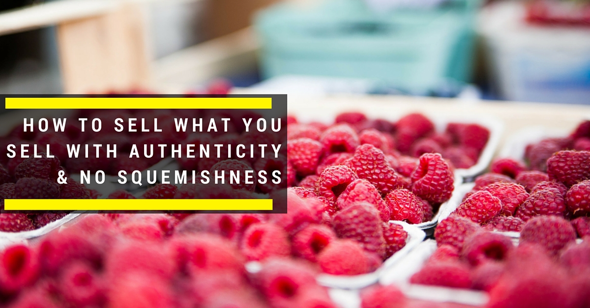 How To Sell What You Sell With Authenticity & No Squemishness