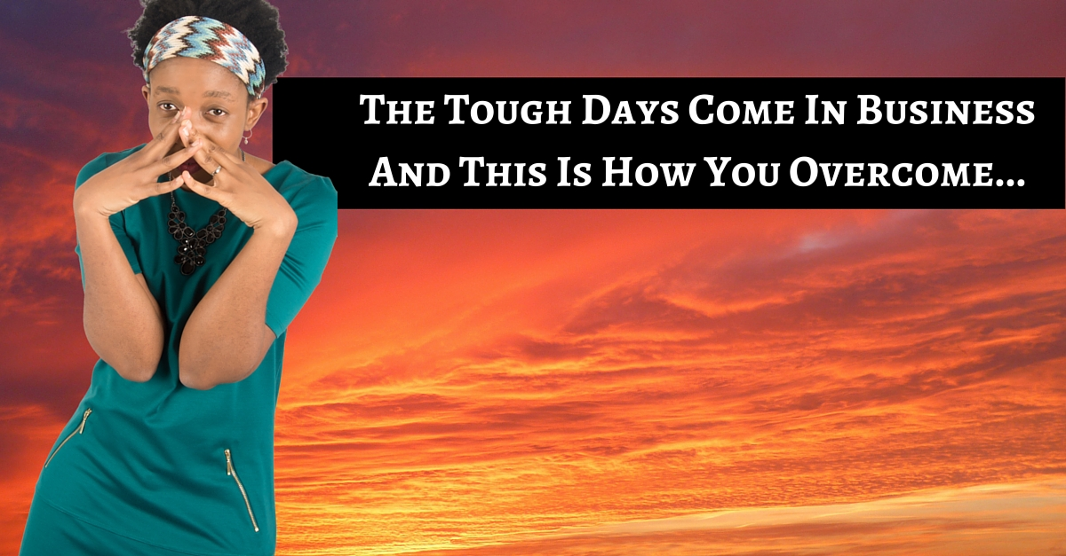 The Tough Days Come In Business And This Is How You Overcome!