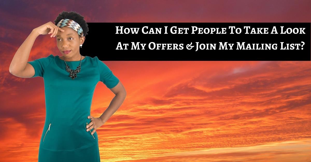 How Can I Get People To Take A Look At My Offers & Then Join My Mailing List?