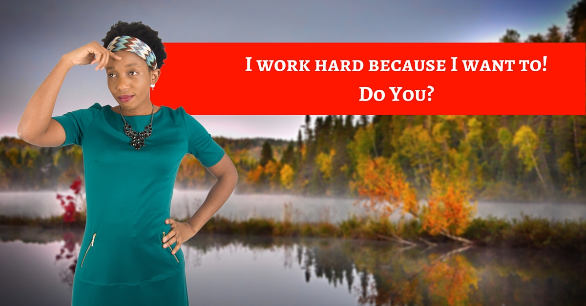 I work hard because I want to! Do You?