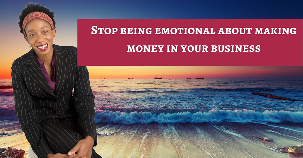 How To Stop Being Emotional About Making Money In Your Business